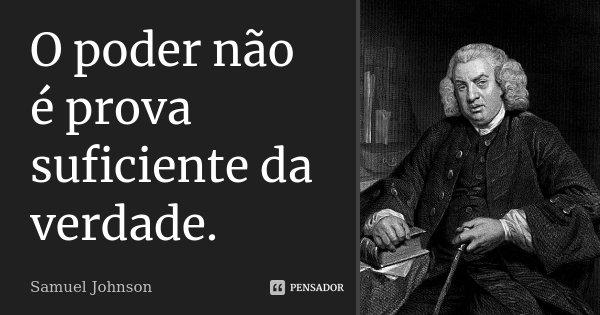 O poder não é prova suficiente da verdade.... Frase de Samuel Johnson.