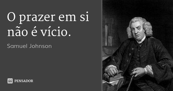 O prazer em si não é vício.... Frase de Samuel Johnson.