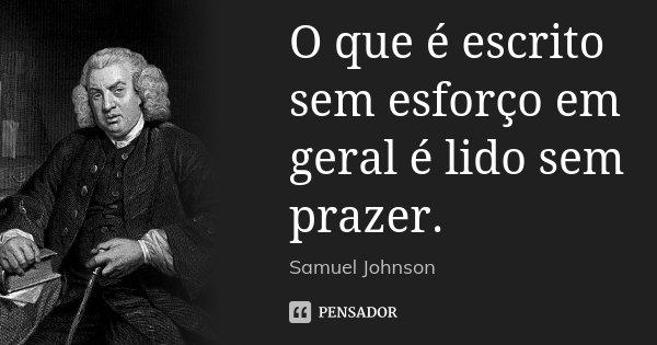 O que é escrito sem esforço em geral é lido sem prazer.... Frase de Samuel Johnson.