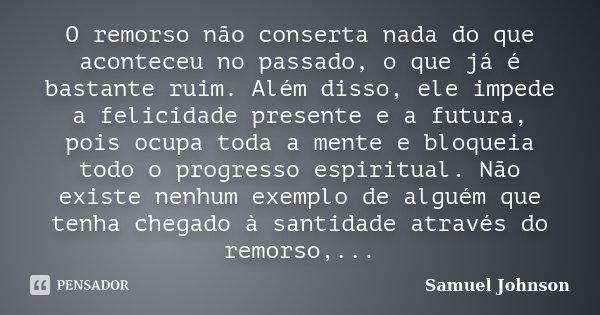 O remorso não conserta nada do que aconteceu no passado, o que já é bastante ruim. Além disso, ele impede a felicidade presente e a futura, pois ocupa toda a me... Frase de Samuel Johnson.