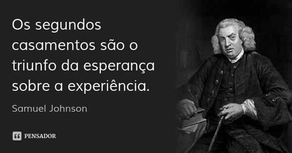 Os segundos casamentos são o triunfo da esperança sobre a experiência.... Frase de Samuel Johnson.