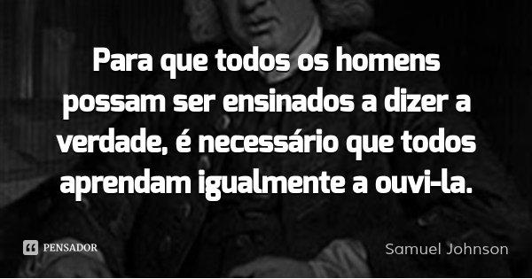 Para que todos os homens possam ser ensinados a dizer a verdade, é necessário que todos aprendam igualmente a ouvi-la.... Frase de Samuel Johnson.