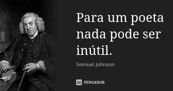 Para um poeta nada pode ser inútil.... Frase de Samuel Johnson.