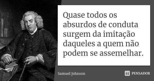 Quase todos os absurdos de conduta surgem da imitação daqueles a quem não podem se assemelhar.... Frase de Samuel Johnson.