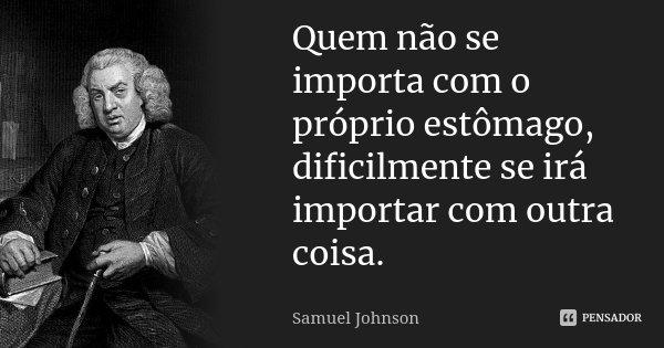 Quem não se importa com o próprio estômago, dificilmente se irá importar com outra coisa.... Frase de Samuel Johnson.
