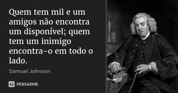 Quem tem mil e um amigos não encontra um disponível; quem tem um inimigo encontra-o em todo o lado.... Frase de Samuel Johnson.
