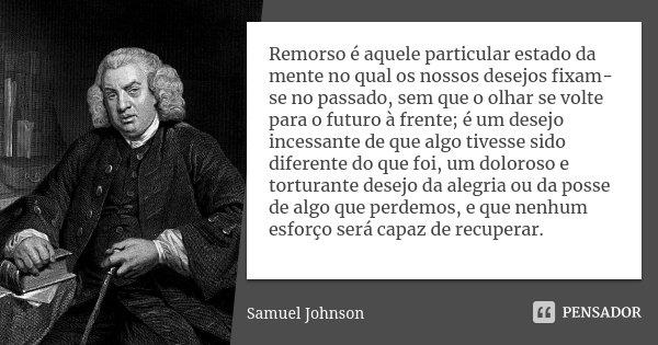 Remorso é aquele particular estado da mente no qual os nossos desejos fixam-se no passado, sem que o olhar se volte para o futuro à frente; é um desejo incessan... Frase de Samuel Johnson.