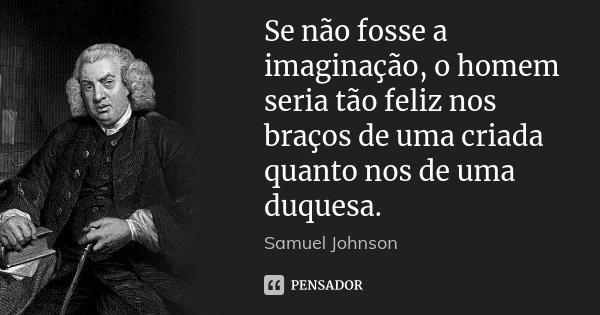 Se não fosse a imaginação, o homem seria tão feliz nos braços de uma criada quanto nos de uma duquesa.... Frase de Samuel Johnson.