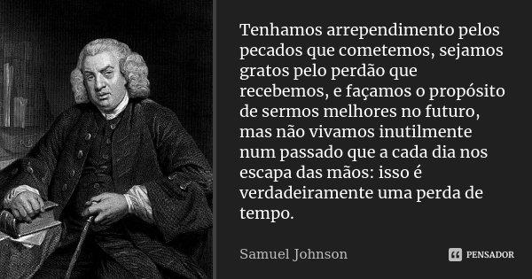 Tenhamos arrependimento pelos pecados que cometemos, sejamos gratos pelo perdão que recebemos, e façamos o propósito de sermos melhores no futuro, mas não vivam... Frase de Samuel Johnson.