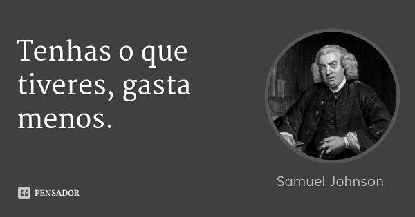 Tenhas o que tiveres, gasta menos.... Frase de Samuel Johnson.