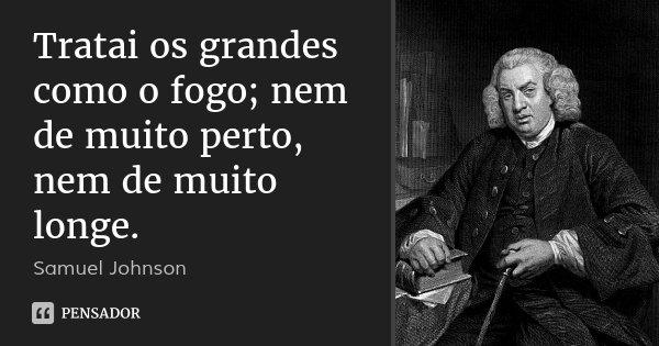 Tratai os grandes como o fogo; nem de muito perto, nem de muito longe.... Frase de Samuel Johnson.