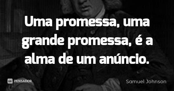 Uma promessa, uma grande promessa, é a alma de um anúncio.... Frase de Samuel Johnson.