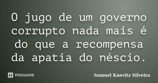 O jugo de um governo corrupto nada mais é do que a recompensa da apatia do néscio.... Frase de Samuel Knevitz Silveira.