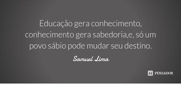 Educação gera conhecimento, conhecimento gera sabedoria,e, só um povo sábio pode mudar seu destino.... Frase de Samuel Lima.