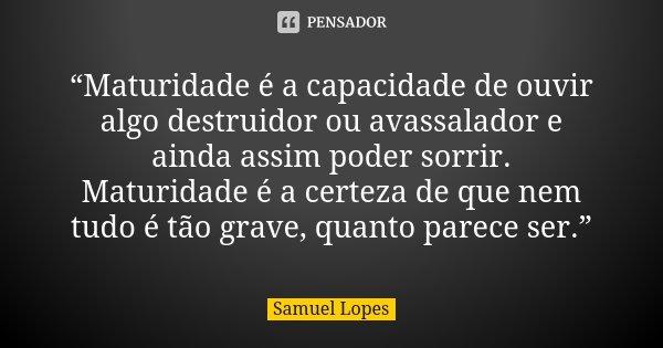 """10 Frases Que Você Deveria Adotar Como Lema No Dia A Dia: """"Maturidade é A Capacidade De Ouvir... Samuel Lopes"""