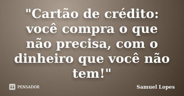 """""""Cartão de crédito: você compra o que não precisa, com o dinheiro que você não tem!""""... Frase de Samuel Lopes."""