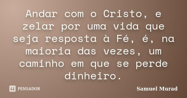 Andar com o Cristo, e zelar por uma vida que seja resposta à Fé, é, na maioria das vezes, um caminho em que se perde dinheiro.... Frase de Samuel Murad.