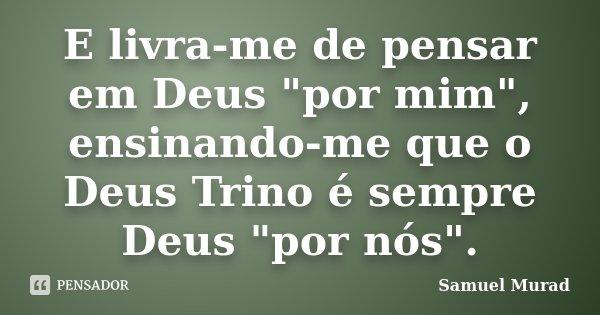 """E livra-me de pensar em Deus """"por mim"""", ensinando-me que o Deus Trino é sempre Deus """"por nós"""".... Frase de Samuel Murad."""