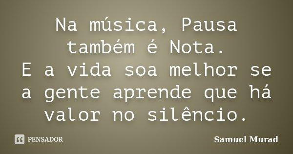 Na música, Pausa também é Nota. E a vida soa melhor se a gente aprende que há valor no silêncio.... Frase de Samuel Murad.