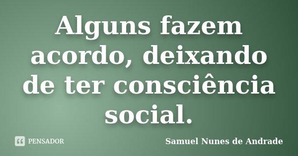 Alguns fazem acordo, deixando de ter consciência social.... Frase de Samuel Nunes de Andrade.