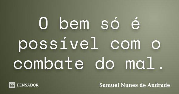 O bem só é possível com o combate do mal.... Frase de Samuel Nunes de Andrade.