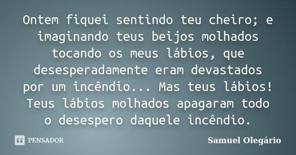 Ontem fiquei sentindo teu cheiro; e imaginando teus beijos molhados tocando os meus lábios, que desesperadamente eram devastados por um incêndio... Mas teus láb... Frase de Samuel Olegário.