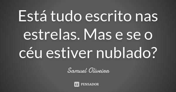 Está tudo escrito nas estrelas. Mas e se o céu estiver nublado?... Frase de Samuel Oliveira.