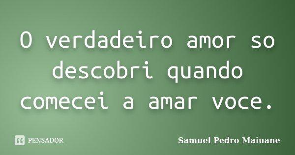 O verdadeiro amor so descobri quando comecei a amar voce.... Frase de Samuel Pedro Maiuane.