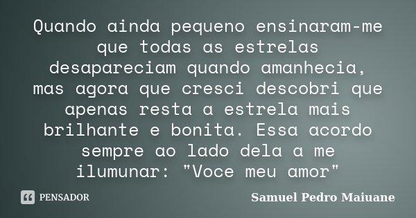Quando ainda pequeno ensinaram-me que todas as estrelas desapareciam quando amanhecia, mas agora que cresci descobri que apenas resta a estrela mais brilhante e... Frase de Samuel Pedro Maiuane.