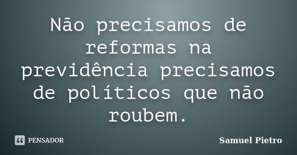 Não Precisamos De Reformas Na Samuel Pietro