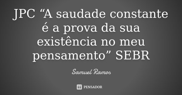 """JPC """"A saudade constante é a prova da sua existência no meu pensamento"""" SEBR... Frase de Samuel Ramos."""