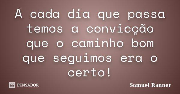 A cada dia que passa temos a convicção que o caminho bom que seguimos era o certo!... Frase de Samuel Ranner.
