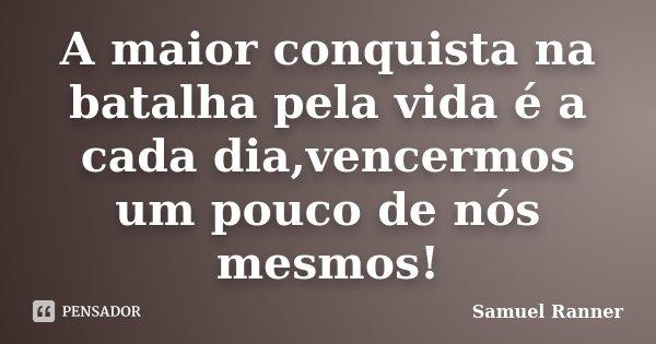 A maior conquista na batalha pela vida é a cada dia,vencermos um pouco de nós mesmos!... Frase de Samuel Ranner.