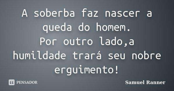 A soberba faz nascer a queda do homem. Por outro lado,a humildade trará seu nobre erguimento!... Frase de Samuel Ranner.