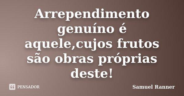 Arrependimento genuíno é aquele,cujos frutos são obras próprias deste!... Frase de Samuel Ranner.