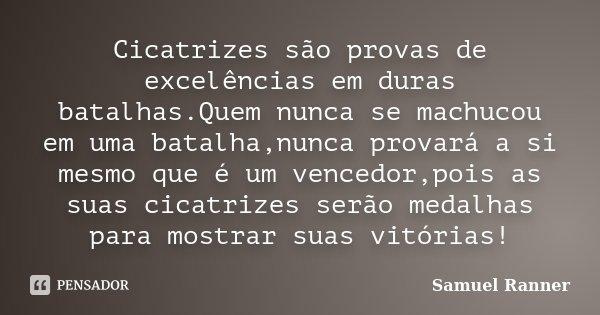 Cicatrizes são provas de excelências em duras batalhas.Quem nunca se machucou em uma batalha,nunca provará a si mesmo que é um vencedor,pois as suas cicatrizes ... Frase de Samuel Ranner.