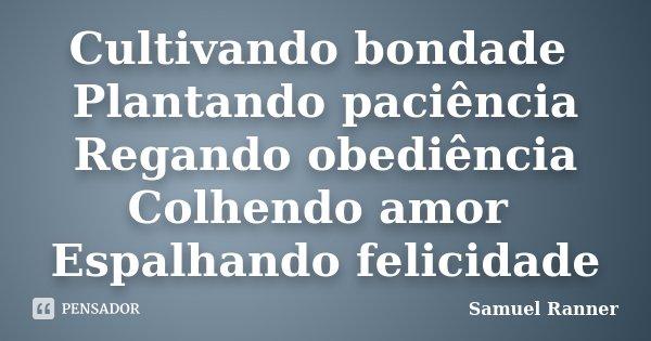 Cultivando bondade Plantando paciência Regando obediência Colhendo amor Espalhando felicidade... Frase de Samuel Ranner.