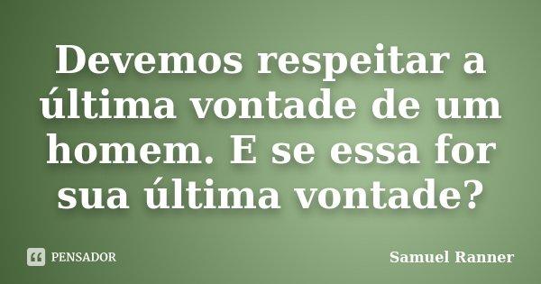 Devemos respeitar a última vontade de um homem. E se essa for sua última vontade?... Frase de Samuel Ranner.