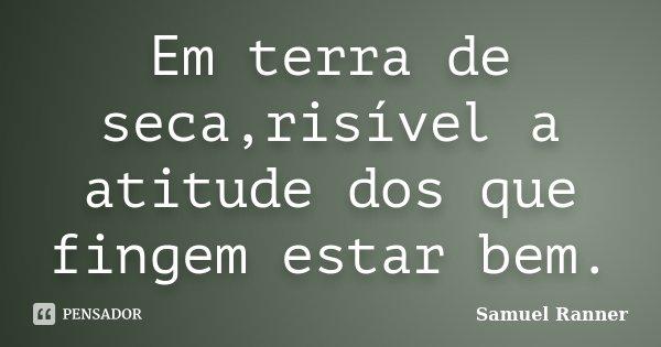 Em terra de seca,risível a atitude dos que fingem estar bem.... Frase de Samuel Ranner.