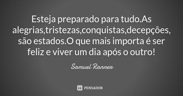 Esteja preparado para tudo.As alegrias,tristezas,conquistas,decepções, são estados.O que mais importa é ser feliz e viver um dia após o outro!... Frase de Samuel Ranner.