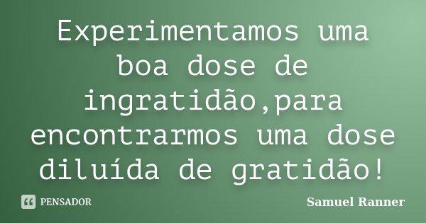 Experimentamos uma boa dose de ingratidão,para encontrarmos uma dose diluída de gratidão!... Frase de Samuel Ranner.