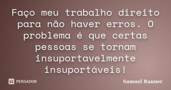 Faço meu trabalho direito para não haver erros. O problema é que certas pessoas se tornam insuportavelmente insuportáveis!... Frase de Samuel Ranner.
