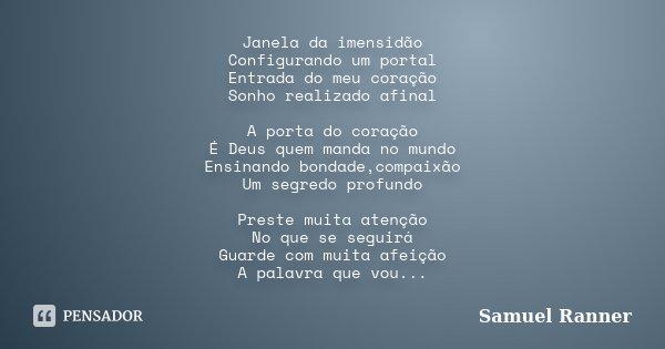 Janela da imensidão Configurando um portal Entrada do meu coração Sonho realizado afinal A porta do coração É Deus quem manda no mundo Ensinando bondade,compaix... Frase de Samuel Ranner.