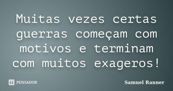 Muitas vezes certas guerras começam com motivos e terminam com muitos exageros!... Frase de Samuel Ranner.