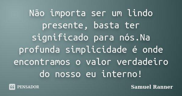 Não importa ser um lindo presente, basta ter significado para nós.Na profunda simplicidade é onde encontramos o valor verdadeiro do nosso eu interno!... Frase de Samuel Ranner.