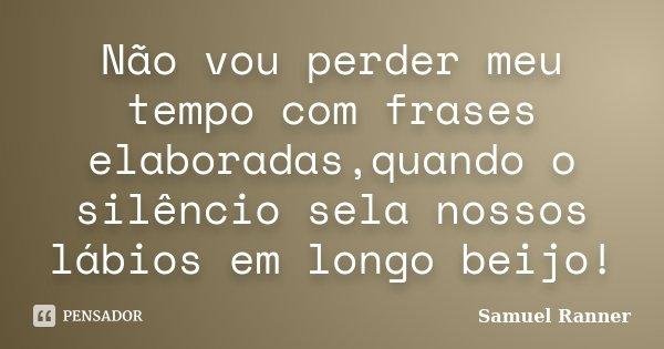 Não vou perder meu tempo com frases elaboradas,quando o silêncio sela nossos lábios em longo beijo!... Frase de Samuel Ranner.