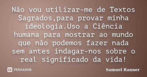 Não vou utilizar-me de Textos Sagrados,para provar minha ideologia.Uso a Ciência humana para mostrar ao mundo que não podemos fazer nada sem antes indagar-nos s... Frase de Samuel Ranner.