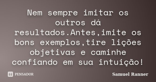 Nem sempre imitar os outros dá resultados.Antes,imite os bons exemplos,tire lições objetivas e caminhe confiando em sua intuição!... Frase de Samuel Ranner.