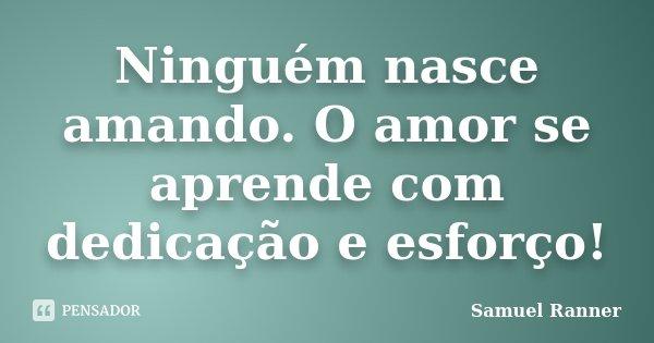 Ninguém nasce amando. O amor se aprende com dedicação e esforço!... Frase de Samuel Ranner.