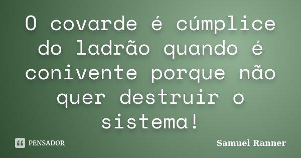 O covarde é cúmplice do ladrão quando é conivente porque não quer destruir o sistema!... Frase de Samuel Ranner.